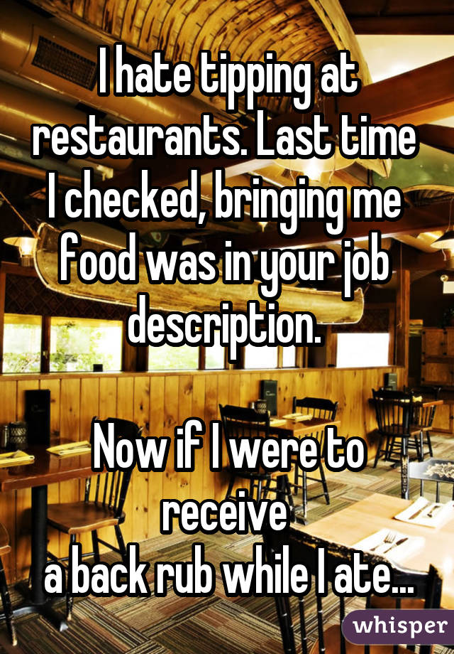 I hate tipping at restaurants. Last time I checked, bringing me food was in your job description. Now if I were to receive a back rub while I ate...