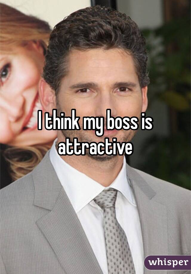 I think my boss is attractive