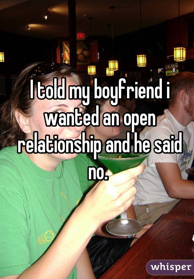 I told my boyfriend i wanted an open relationship and he said no.