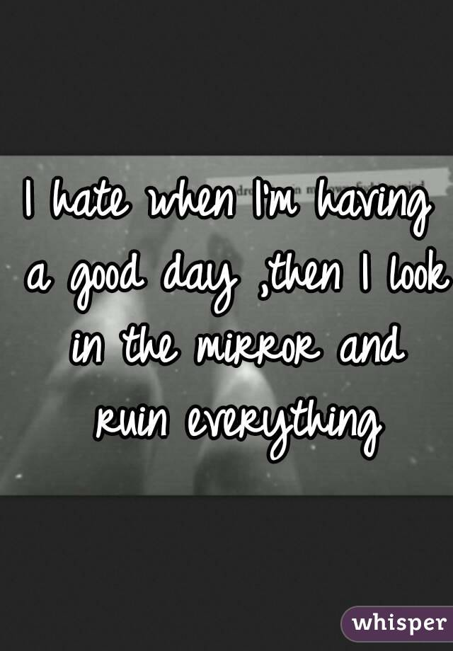 I hate when I'm having a good day ,then I look in the mirror and ruin everything