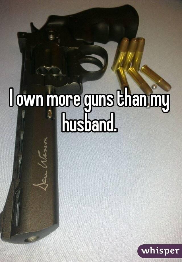 I own more guns than my husband.