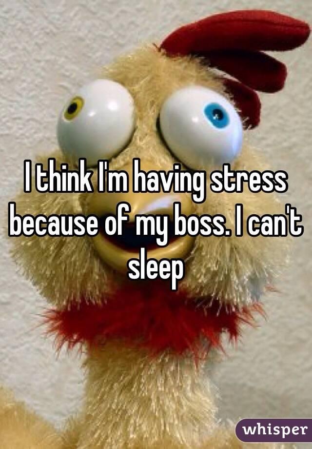 I think I'm having stress because of my boss. I can't sleep