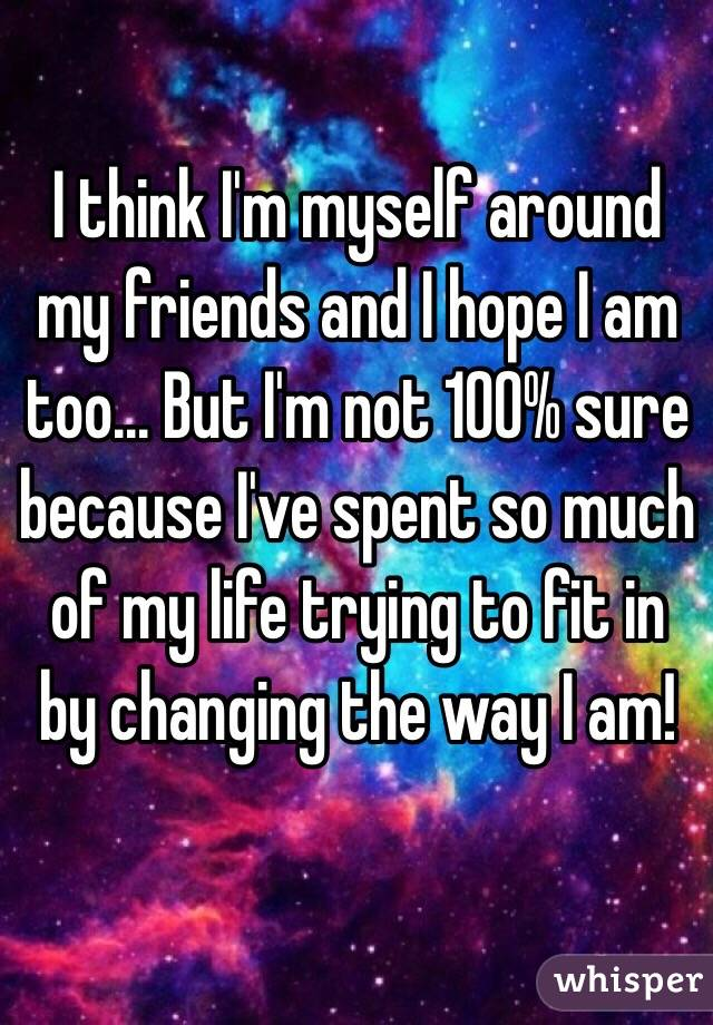 I think I'm myself around my friends and I hope I am too... But I'm not 100% sure because I've spent so much of my life trying to fit in by changing the way I am!