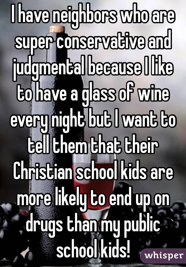 I have neighbors who are super conservative and judgmental because I like to have a glass of wine every night but I want to tell them that their Christian school kids are more likely to end up on drugs than my public school kids!