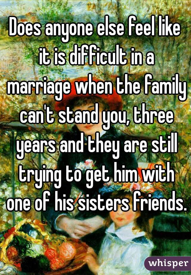 Does anyone else feel like it is difficult in a marriage when the family can't stand you, three years and they are still trying to get him with one of his sisters friends.