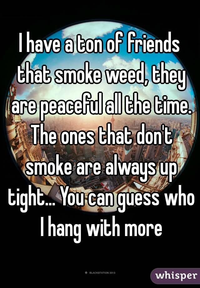 I have a ton of friends that smoke weed, they are peaceful all the time. The ones that don't smoke are always up tight... You can guess who I hang with more