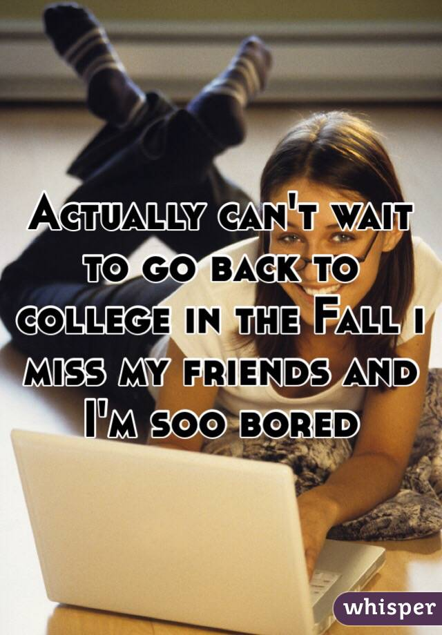 Actually can't wait to go back to college in the Fall i miss my friends and I'm soo bored
