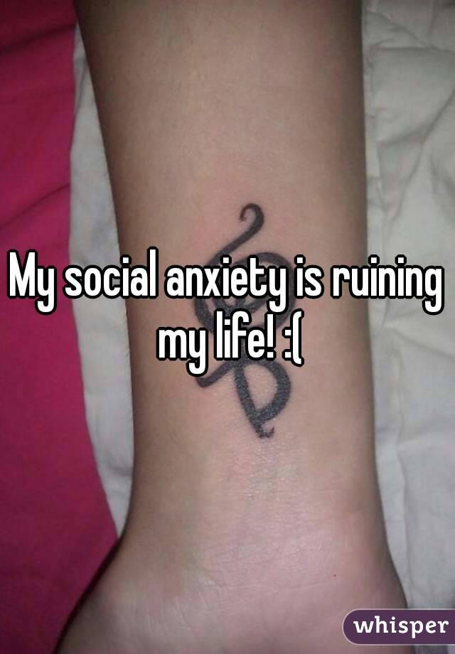 My social anxiety is ruining my life! :(