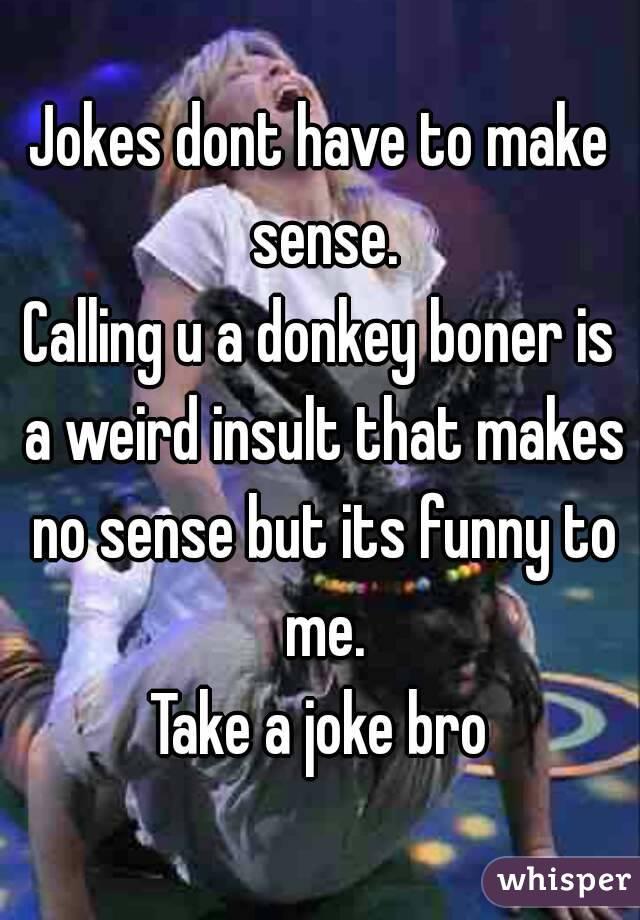 Jokes dont have to make sense. Calling u a donkey boner is ...