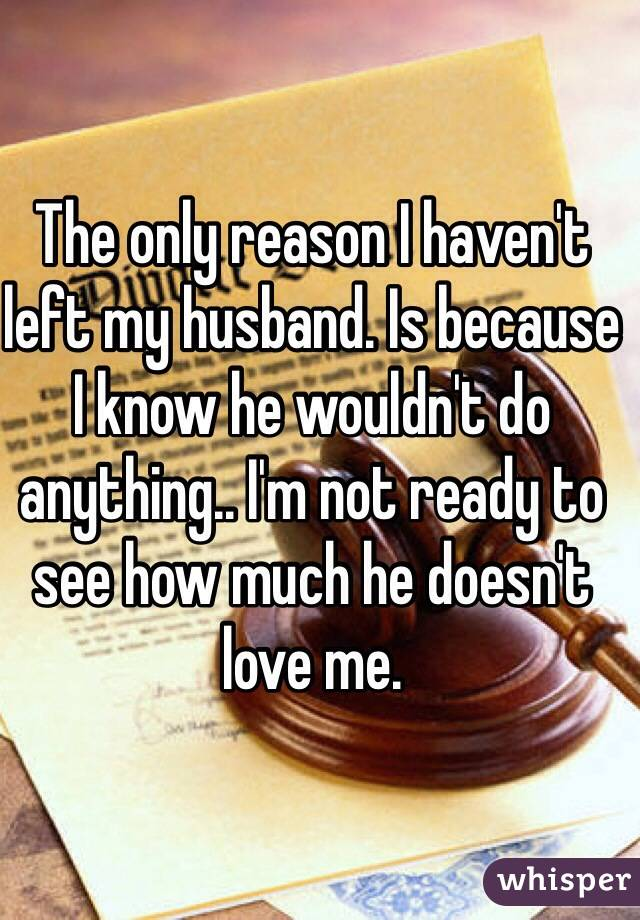 The only reason I haven't left my husband. Is because I know he wouldn't do anything.. I'm not ready to see how much he doesn't love me.