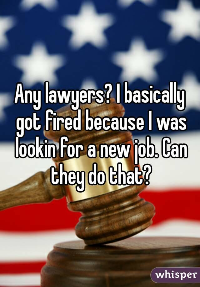 Any lawyers? I basically got fired because I was lookin for a new job. Can they do that?