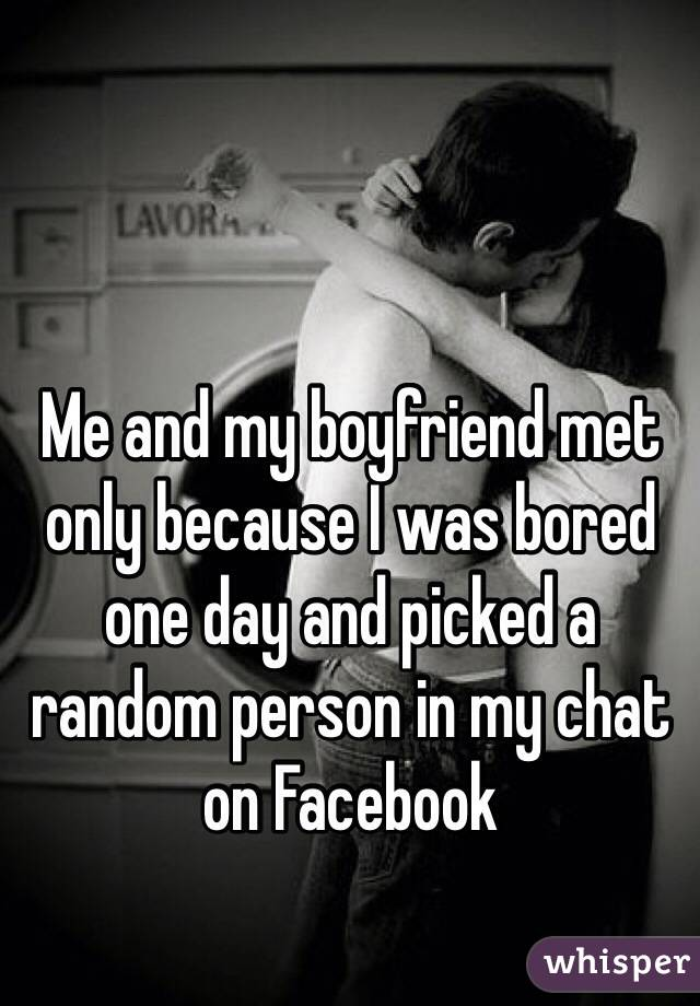 Me and my boyfriend met only because I was bored one day and picked a random person in my chat on Facebook