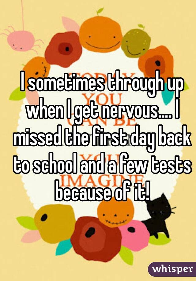 I sometimes through up when I get nervous.... I missed the first day back to school and a few tests because of it!