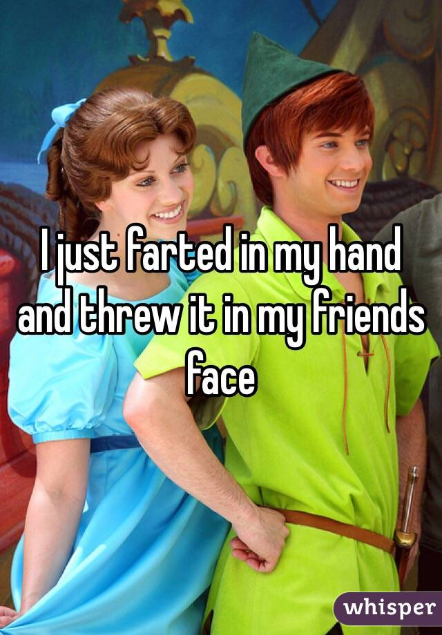 I just farted in my hand and threw it in my friends face