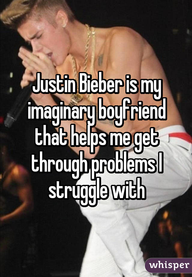 Justin Bieber is my imaginary boyfriend that helps me get through problems I struggle with