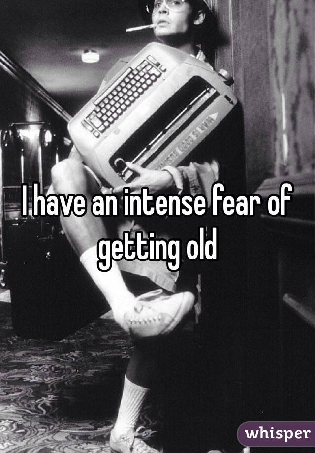 I have an intense fear of getting old