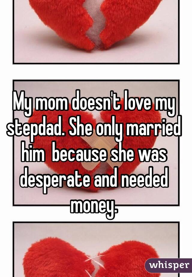My mom doesn't love my stepdad. She only married him  because she was desperate and needed money.