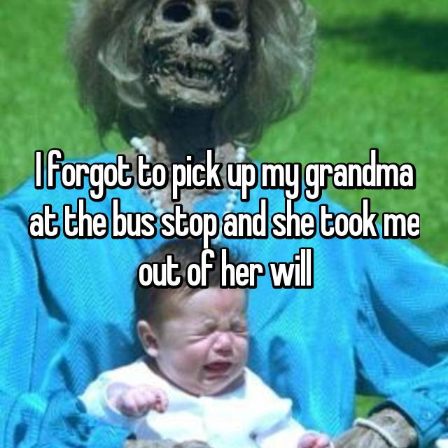 I forgot to pick up my grandma at the bus stop and she took me out of her will