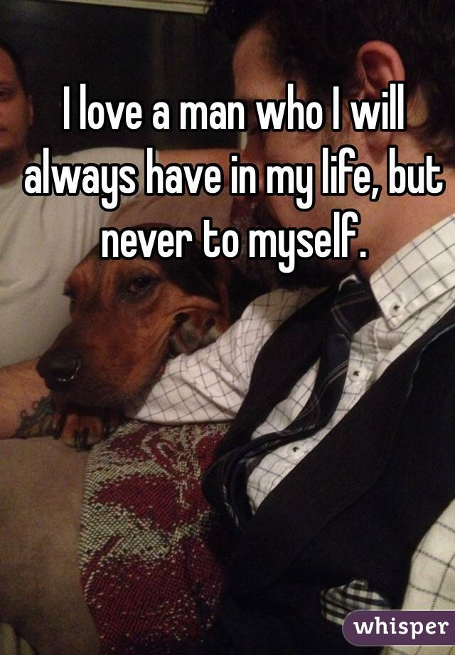 I love a man who I will always have in my life, but never to myself.