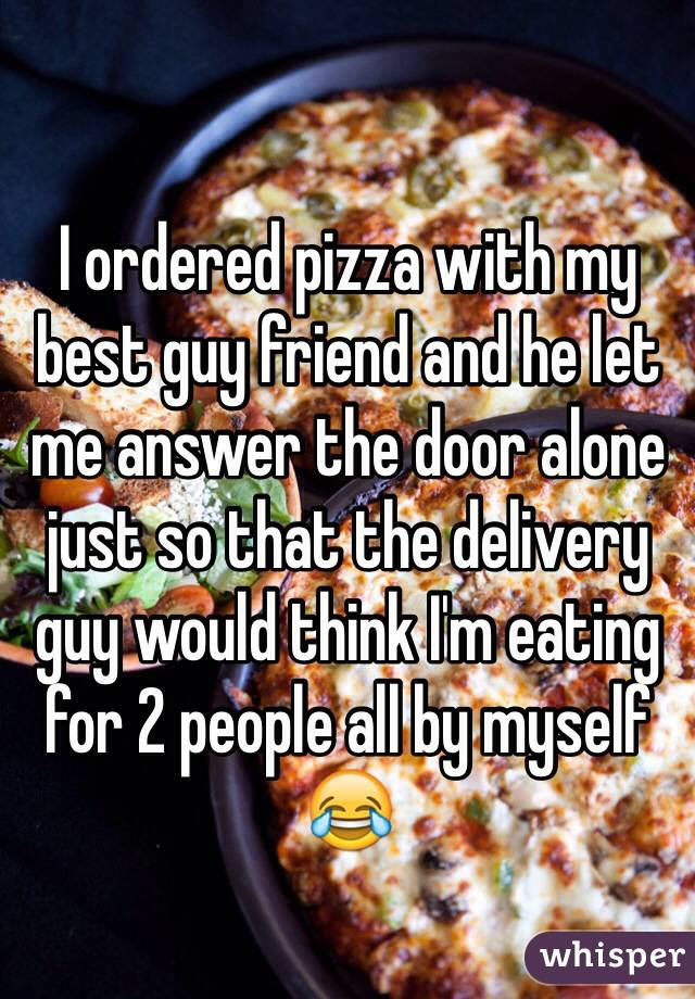 I ordered pizza with my best guy friend and he let me answer the door alone just so that the delivery guy would think I'm eating for 2 people all by myself 😂