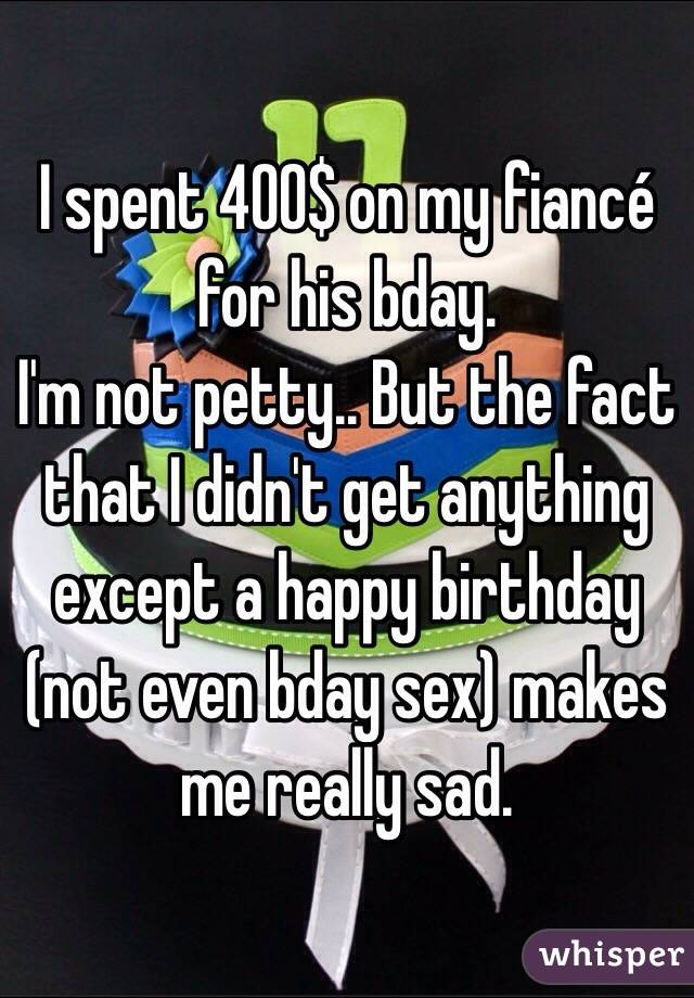 I spent 400$ on my fiancé for his bday.  I'm not petty.. But the fact that I didn't get anything except a happy birthday (not even bday sex) makes me really sad.