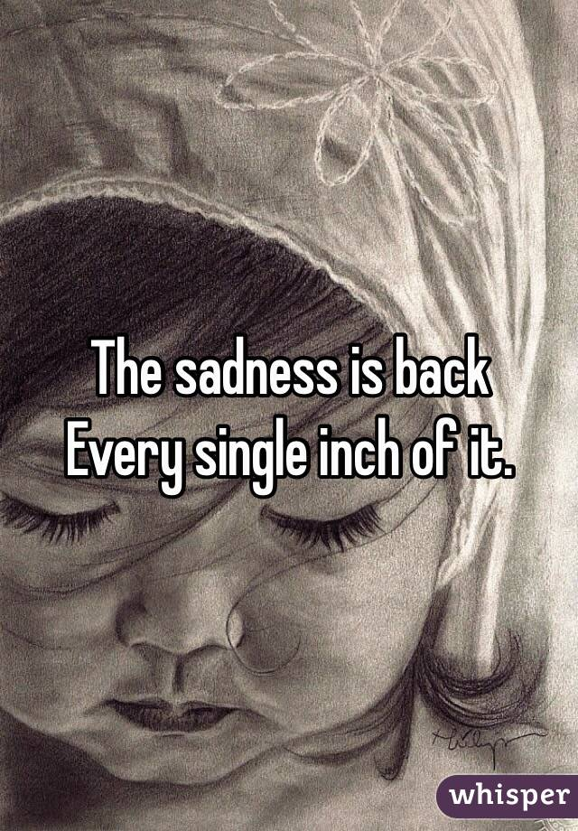The sadness is back  Every single inch of it.