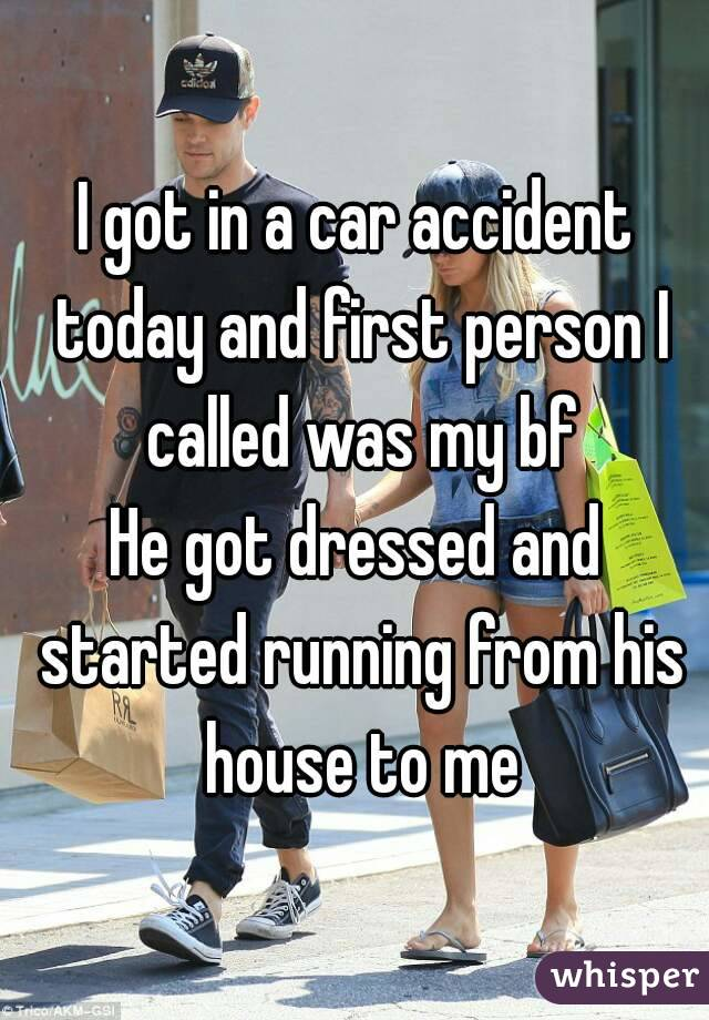 I got in a car accident today and first person I called was my bf He got dressed and started running from his house to me