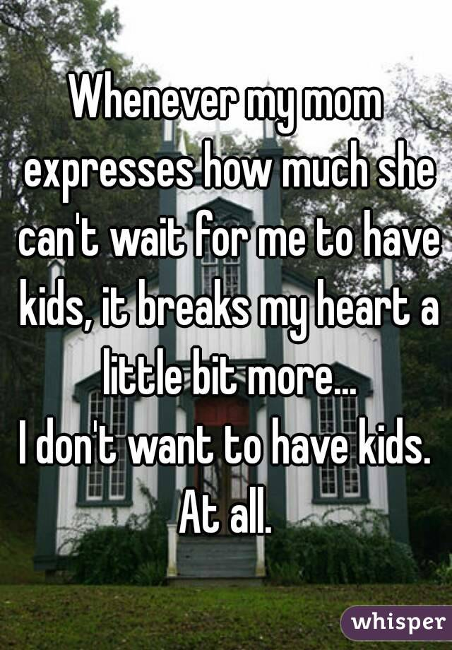 Whenever my mom expresses how much she can't wait for me to have kids, it breaks my heart a little bit more... I don't want to have kids. At all.