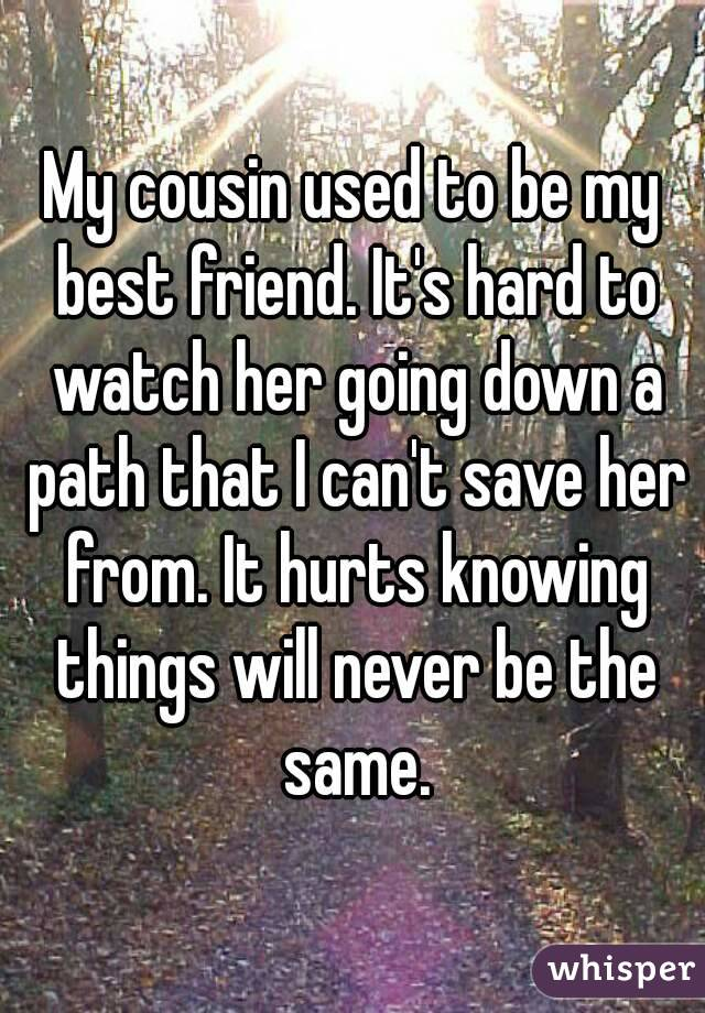 My cousin used to be my best friend. It's hard to watch her going down a path that I can't save her from. It hurts knowing things will never be the same.