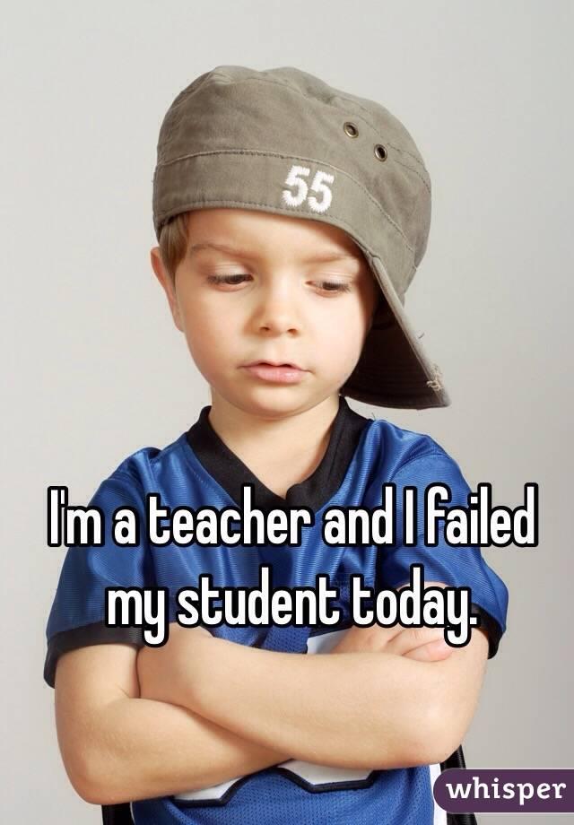 I'm a teacher and I failed my student today.