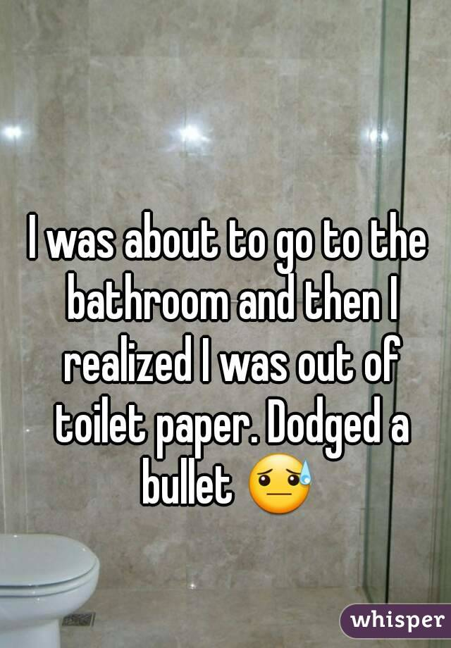 I was about to go to the bathroom and then I realized I was out of toilet paper. Dodged a bullet 😓