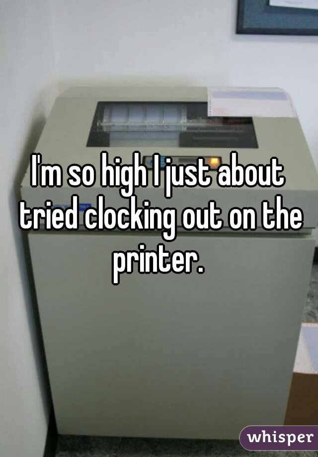 I'm so high I just about tried clocking out on the printer.