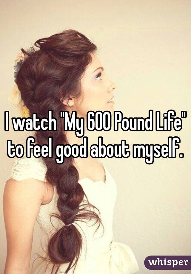 """I watch """"My 600 Pound Life"""" to feel good about myself."""