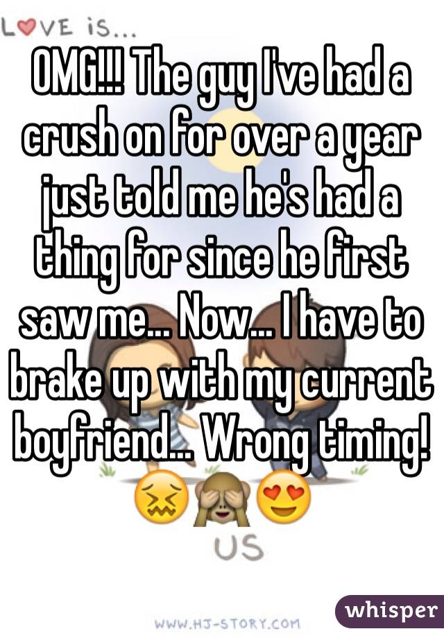 OMG!!! The guy I've had a crush on for over a year just told me he's had a thing for since he first saw me... Now... I have to brake up with my current boyfriend... Wrong timing!😖🙈😍
