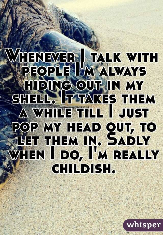 Whenever I talk with people I'm always hiding out in my shell. It takes them a while till I just pop my head out, to let them in. Sadly when I do, I'm really childish.