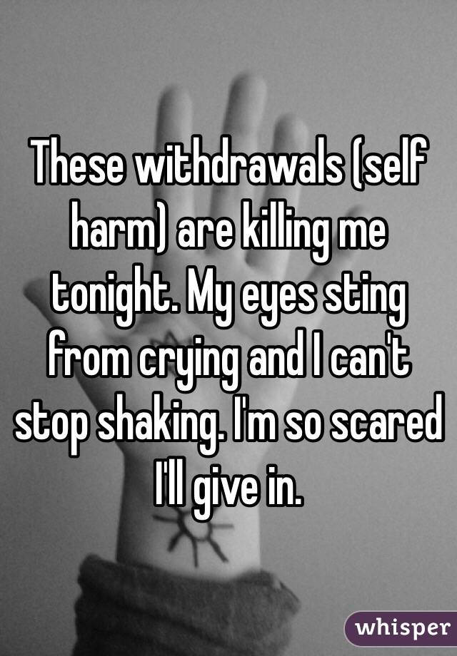 These withdrawals (self harm) are killing me tonight. My eyes sting from crying and I can't stop shaking. I'm so scared I'll give in.