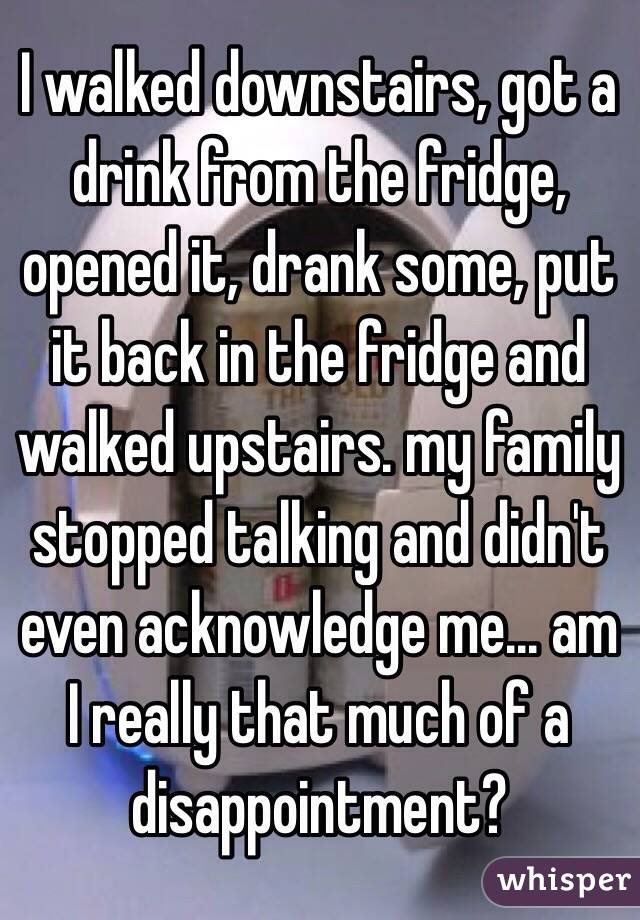 I walked downstairs, got a drink from the fridge, opened it, drank some, put it back in the fridge and walked upstairs. my family stopped talking and didn't even acknowledge me... am I really that much of a disappointment?