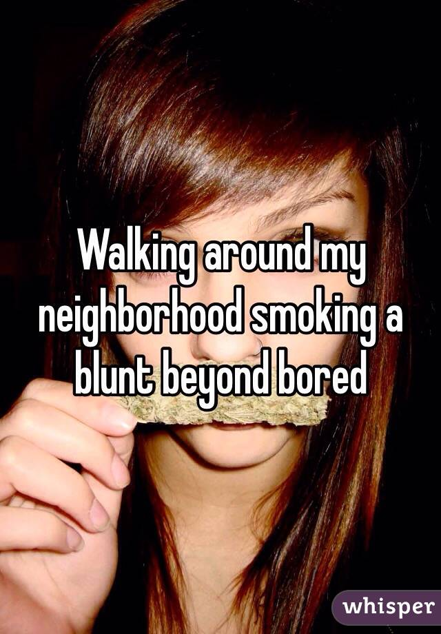 Walking around my neighborhood smoking a blunt beyond bored