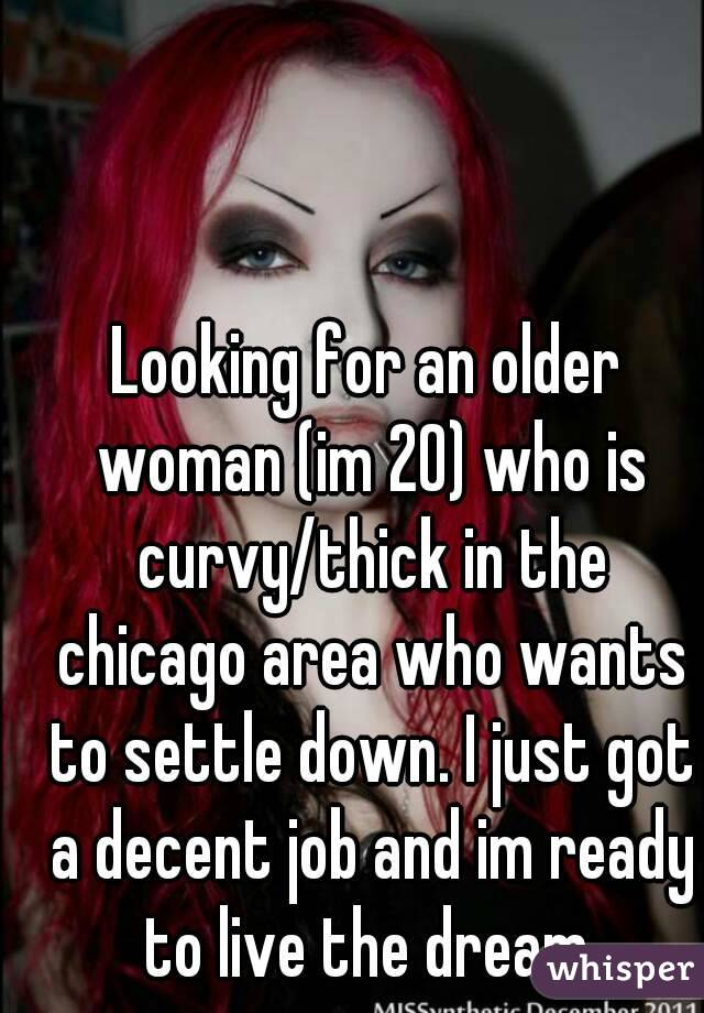 Looking for an older woman (im 20) who is curvy/thick in the chicago area who wants to settle down. I just got a decent job and im ready to live the dream.