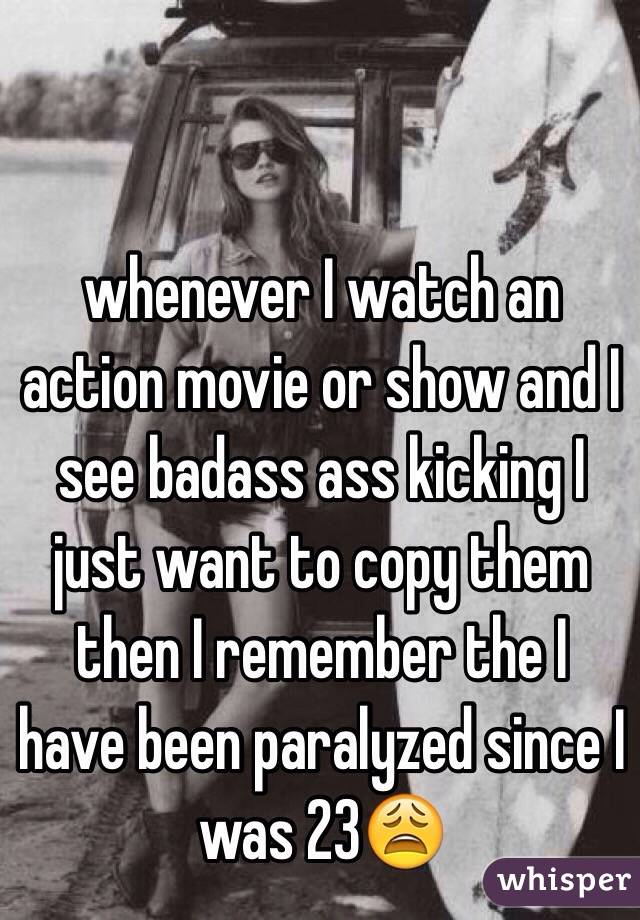 whenever I watch an action movie or show and I see badass ass kicking I just want to copy them then I remember the I have been paralyzed since I was 23😩