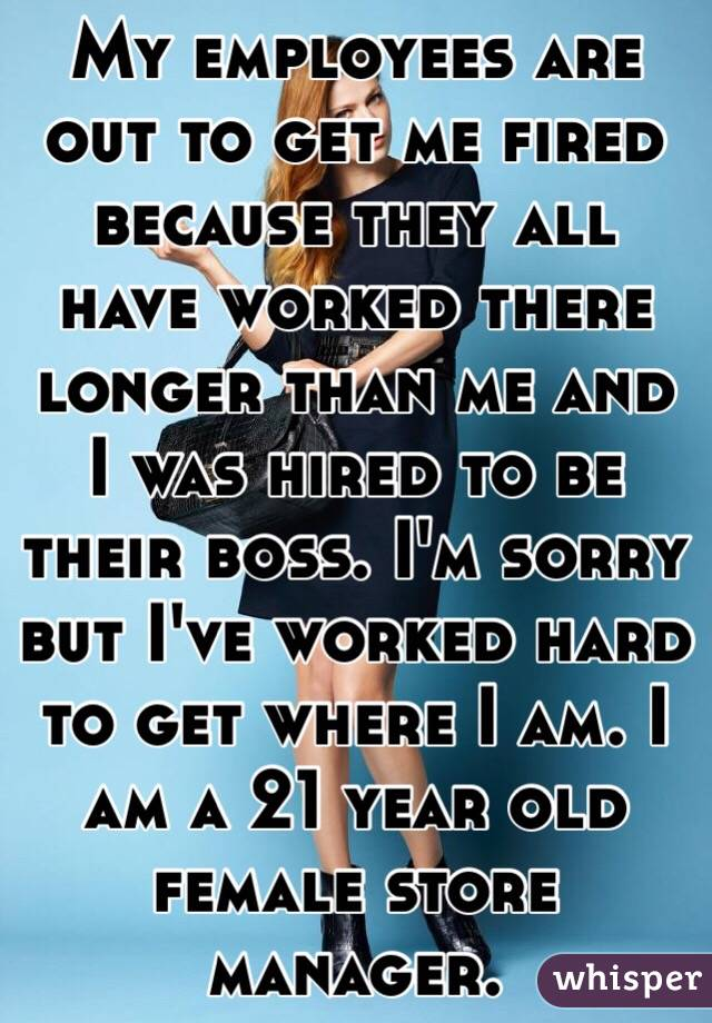 My employees are out to get me fired because they all have worked there longer than me and I was hired to be their boss. I'm sorry but I've worked hard to get where I am. I am a 21 year old female store manager.