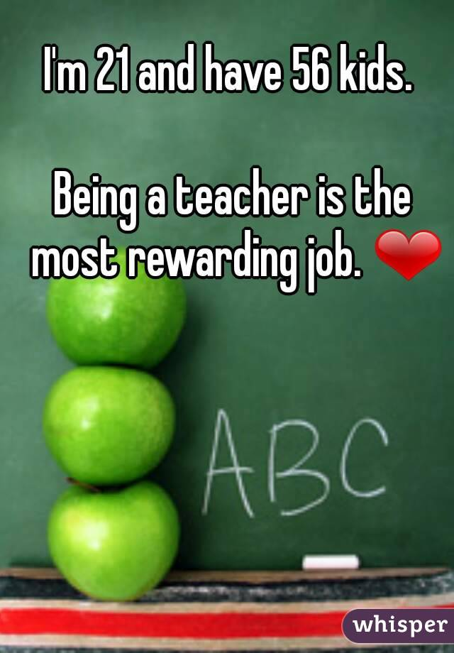 I'm 21 and have 56 kids.   Being a teacher is the most rewarding job. ❤