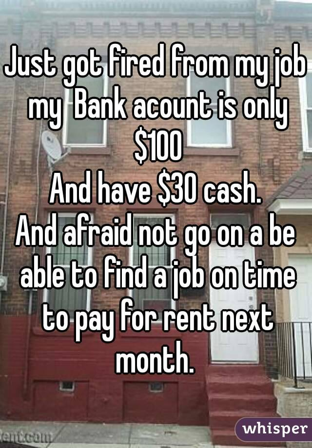Just got fired from my job my  Bank acount is only $100 And have $30 cash. And afraid not go on a be able to find a job on time to pay for rent next month.