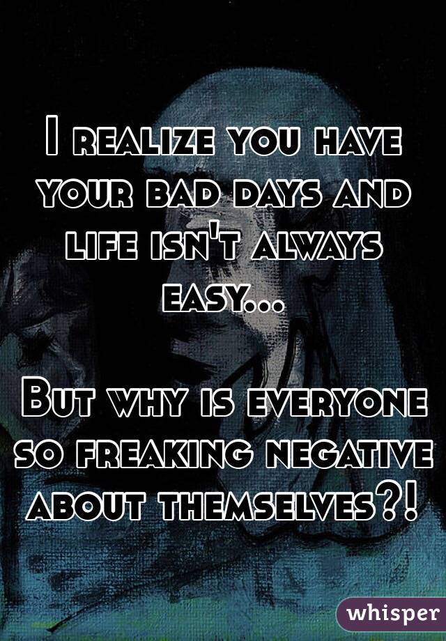 I realize you have your bad days and life isn't always easy...  But why is everyone so freaking negative about themselves?!