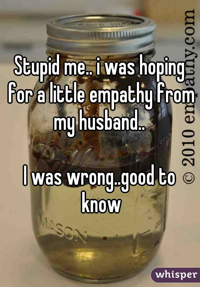 Stupid me.. i was hoping for a little empathy from my husband..   I was wrong..good to know
