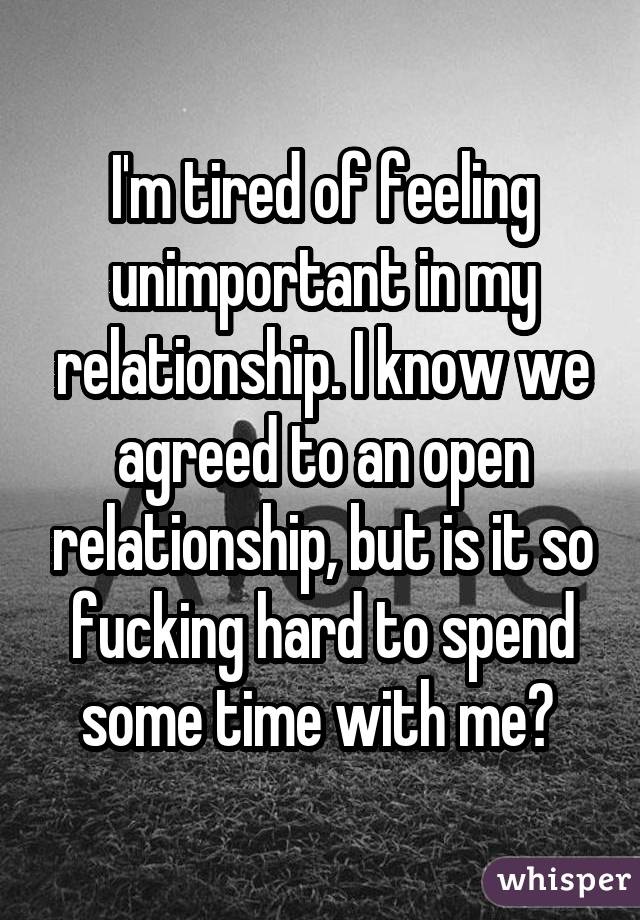 I'm tired of feeling unimportant in my relationship. I know we agreed to an open relationship, but is it so fucking hard to spend some time with me?