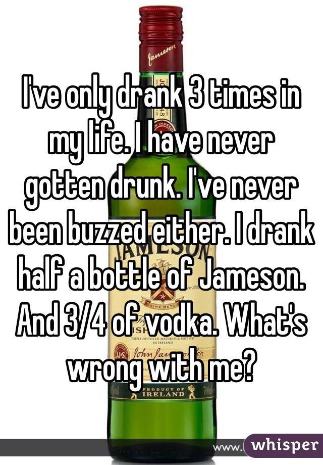 I've only drank 3 times in my life. I have never gotten drunk. I've never been buzzed either. I drank half a bottle of Jameson. And 3/4 of vodka. What's wrong with me?