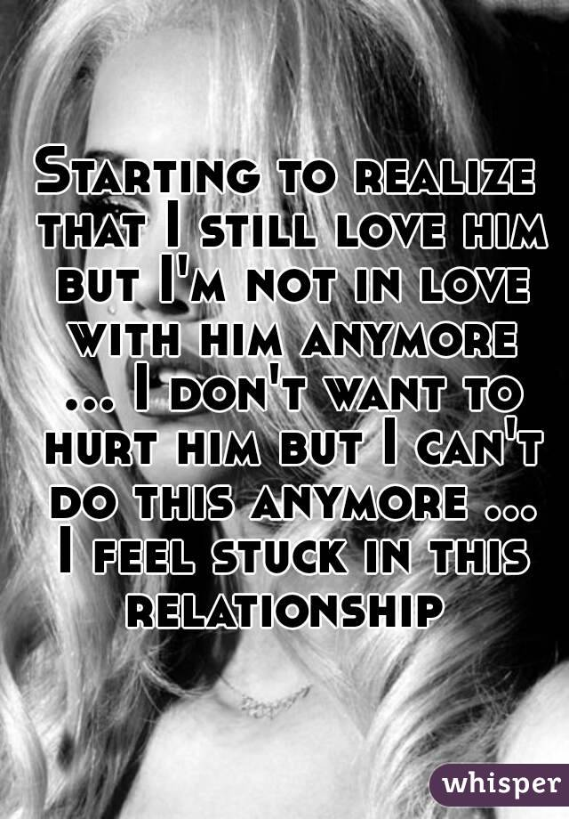 Starting to realize that I still love him but I'm not in love with him anymore ... I don't want to hurt him but I can't do this anymore ... I feel stuck in this relationship