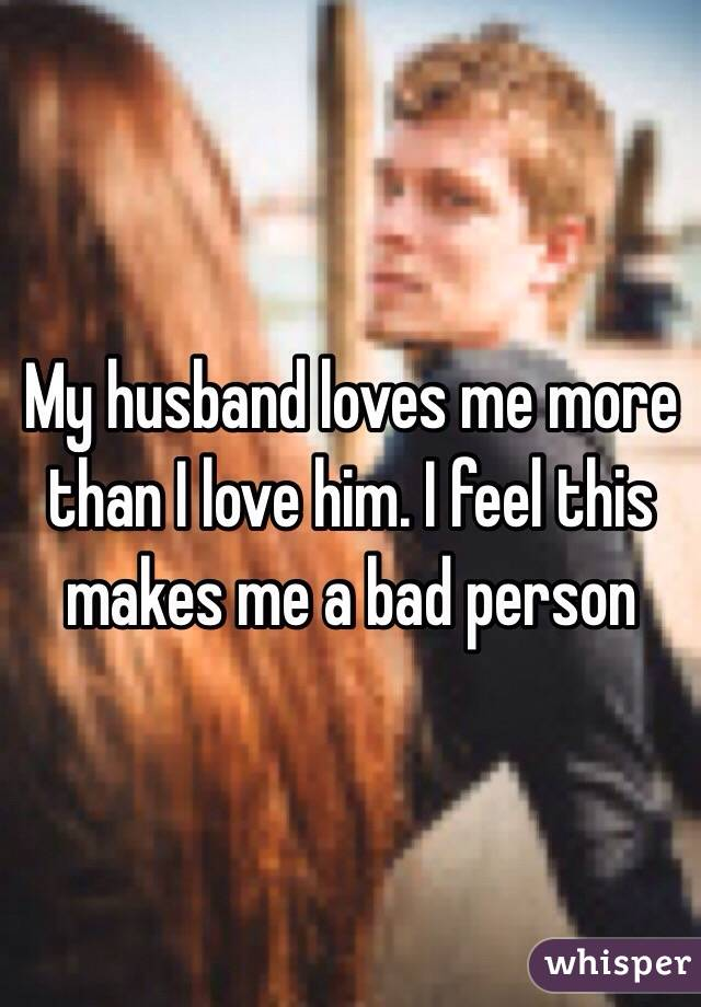 My husband loves me more than I love him. I feel this makes me a bad person