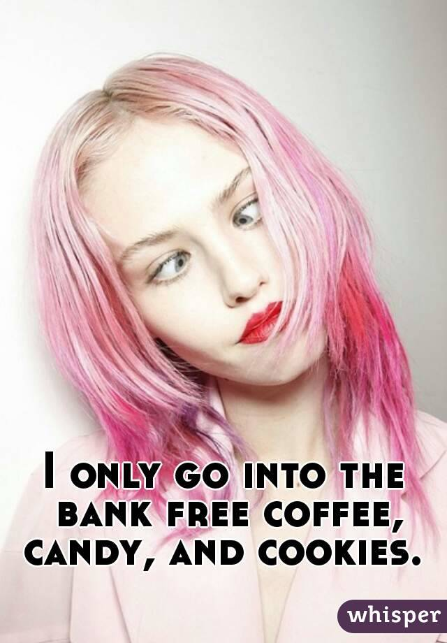 I only go into the bank free coffee, candy, and cookies.